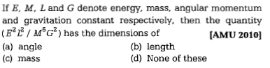 If E, M, L and G denote energy, mass, angular momentum and gravitation constant respectively. then the quantity (E*E/MG) has the dimensions of (a) angle (c) mass IAMU 2010] (b) length (d) None of these