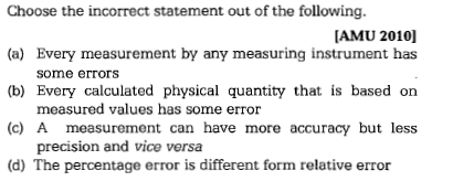 Choose the incorrect statement out of the following. (a) Every measurement by any measuring instrument has (b) Every calculated physical quantity that is based on (c) A measurement can have more accuracy but less (d) The percentage error is different form relative error AMU 2010] some errors measured values has some error precision and vice versa
