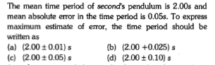 The mean time period of seconds pendulum is 2.00s and mean absolute error in the time perlod is 0.05s. To express maximum estimate of error, the time period should be written as (a) (2.00 ± 0.01) s (c) (2.00±0.05) s (b) (d) (2.00 +0.025) s (2.00±0.10) s