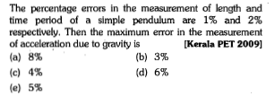 The percentage errors in the measurement of length and time period of a simple pendulum are 1% and 2% respectively. Then the maximum error in the measurement of acceleration due to gravity is (a) 8% (c) 4% (e) 5% [Kerala PET 2009 (b) 3% (d) 6%
