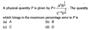 A'B2 T·The quantity C4D2 A physical quantity P is given by P- which brings in the maximum percentage error in P is (a) A (c) C (b) B (d) D