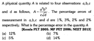 A physical quantity A is related to four observations a,b,c and d as follows, A- measurement in a,b,c and d are 1%, 3%, 2% and 2% ntage eros of respectively. What is the percentage error in the quantity A 12% 5% [Kerala PET 2005; MP PET 2006: NEET 2013] 7% 14% (b) (d) (a) (c)