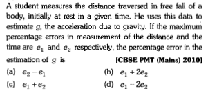 A student measures the distance traversed in free fall of a body, initially at rest in a given time. He uses this data to estimate g, the acceleration due to gravity. If the maximum percentage enrors in measurement of the distance and the time are e and e2 respectively, the percentage error in the estimation of g is (a) e2-e (d) e, +e [CBSE PMT (Mains) 2010] (tb) e,+2e (b)e 2e2 (d) e, -2e2