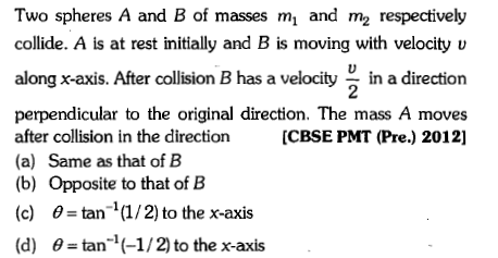 Two spheres A and B of masses mi and m2 respectively collide. A is at rest initially and B is moving with velocity v along x-axis. After colliion B has a velocity in a direction perpendicular to the original direction. The mass A moves after collision in the direction[CBSE PMT (Pre.) 2012] (a) Same as that of B (b) Opposite to that of B (c) θ = tan-1 (1/ 2) to the x-axis (d) θ = tan-1 (-1/ 2) to the x-axis 2