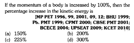 If the momentum of a body is increased by 100%, then the percentage increase in the kinetic eriergy is MP PET 1996, 99, 2001, 09, 12; BHU 1999: Pb. PMT 1999; CPMT 2000; CBSE PMT 2001; BCECE 2004; UPSEAT 2009; KCET 2010] (a) (c) 150% 225% (b) 200% (d) 300%