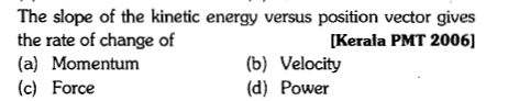 The slope of the kinetic energy versus position vector gives the rate of change of (a) Momentum (c) Force [Kerala PMT 2006] (b) Velocity (d) Power