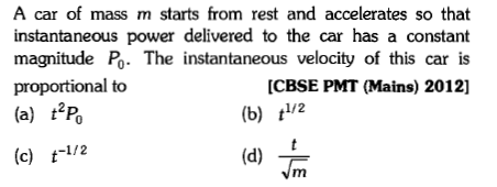 A car of mass m starts from rest and accelerates so that instantaneous power delivered to the car has a constant magnitude Po. The instantaneous velocity of this car is proportional to (a) t'p (c) t-1/2 [CBSE PMT (Mains) 2012] (b) t1/2