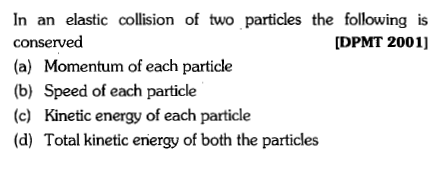 In an elastic collision of two particles the following is conserved (a) Momentum of each particle (b) Speed of each particle (c) Kinetic energy of each particle (d) Total kinetic eniergy of both the particles [DPMT 2001]
