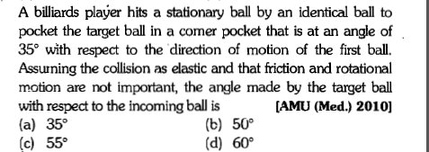 A billiards player hits a stationary ball by an identical ball to pocket the target ball in a comer pocket that is at an angle of 35° with respect to the direction of motion of the first ball. Assuuning the collision as elastic and that friction and rotational motion are not important, the angle made by the target ball with respect to the incoming ball is (a) 35° (c) 55° [AMU (Med.) 2010] (b) 50。 (d) 60°