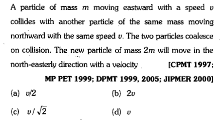 A particle of mass m moving eastward with a speed v collides with another particle of the same mass moving northward with the same speed u. The two particles coalesce on collision. The new particle of mass 2m will move in the north-easterly direction with a velocity [CPMT 1997; MP PET 1999; DPMT 1999, 2005; JIPMER 2000] (a) u/2 (b) 2v c) v/ (d) v