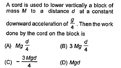 A cord is used to lower vertically a block of mass M to a distance d at a constant downward acceleration of Then the work done by the cord on the block is 4 (B) 3 Mg 4 (C) 一4一 (D) Mgd -