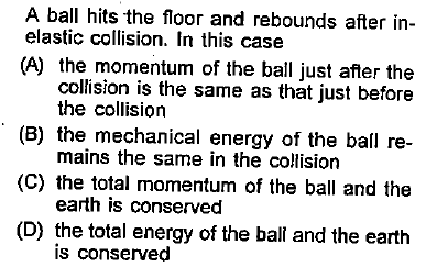 A ball hits the floor and rebounds after in- elastic collision. In this case (A) the momentum of the ball just afer the collision is the same as that just before (B) the mechanical energy of the ball re- (C) the total momentum of the ball and the (D) the total energy of the ball and the earth the collision mains the same in the collision earth is conserved is conserved