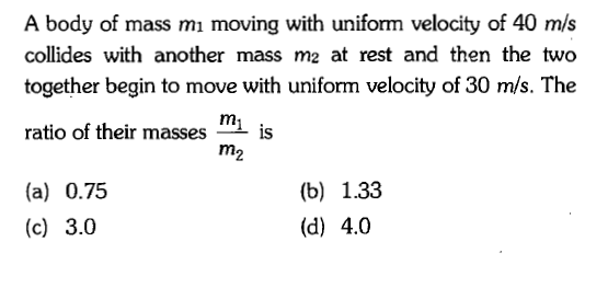 A body of mass mı moving with uniform velocity of 40 m/s collides with another mass m2 at rest and then the two together begin to move with uniform velocity of 30 m/s. The ratio of their masses is (a) 0.75 (c) 3.0 (b) 1.33 (d) 4.0