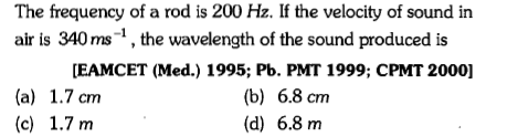 The frequency of a rod is 200 Hz. If the velocity of sound in air is 340 ms-1, the wavelength of the sound produced is EAMCET (Med.) 1995; Pb. PMT 1999; CPMT 2000] (a) 1.7 cm (c) 1.7 m (b) 6.8 cnm (d) 6.8 m