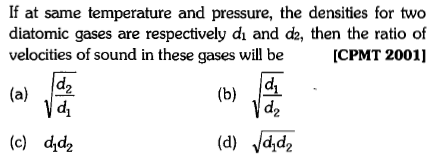 If at same temperature and pressure, the densities for two diatomic gases are respectively dı and d2, then the ratio of velocities of sound in these gases will beICPMT 2001] (a) /22 di d2 (c) dd2