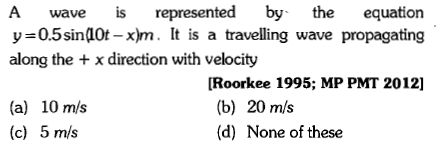 A wave s represented by the equation y 0.5sin(40t -x)m. It is a travelling wave propagating along the x direction with velocity [Roorkee 1995; MP PMT 2012] (a) 10 m/s (c) 5 m/s (b) 20 m/s (d) None of these