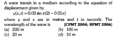 A wave travels in a medium according to the equation of displacement given by y(x, t) = 0.03 sin 찌2t-0.01x) where y and x are in metres and t in seconds. The wavelength of the wave is (a) 200 m (c) 20 m [CPMT 2004; RPMT 20061 (b) 100 m (d) 10 m