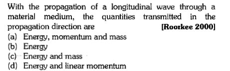 With the propagation of a longitudinal wave through a material medium, the quantities transmitted in the propagation direction are (a) Energy, momentum and mass (b) Energy (c) Energy and mass (d) Energy and linear momentum [Roorkee 2000]