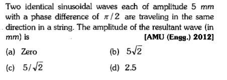 Two identical sinusoidal waves each of amplitude 5 mm with a phase difference of π /2 are traveling in the same direction in a string. The amplitude of the resultant wave (in mm) is (a) Zero [AMU (Engg.) 2012] (b) 52 (d) 2.5 (c) 5/2
