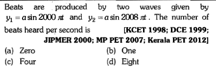Beats are produced by two waves given by y1- a sin 2000 a and y2a sin 2008 t. The number of beats heard per second is [KCET 1998; DCE 1999; (a) Zero (c) Four JIPMER 2000; MP PET 2007; Kerala PET 2012] (b) One (d) Eight