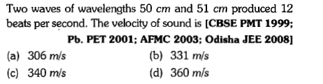 Two waves of wavelengths 50 cm and 51 cm produced 12 beats per second. The velocity of sound is [CBSE PMT 1999; (a) 306 mls (c) 340 m/s Pb. PET 2001; AFMC 2003; Odisha JEE 2008] (b) 331 m/s (d) 360 m/s