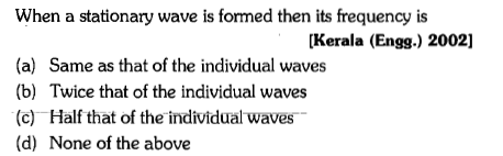 When a stationary wave is formed then its frequency is [Kerala (Engg.) 2002] (a) Same as that of the individual waves (b) Twice that of the individual waves (c) Half that of the individual waves (d) None of the above