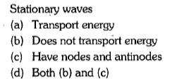 Stationary waves (a) Transport energy (b) Does not transport energy (c) Have nodes and antinodes (d) Both (b) and (c)