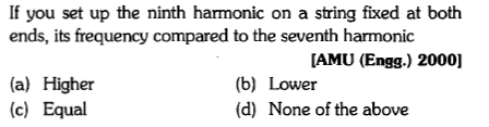 If you set up the ninth harmonic on a string fixed at both ends, its frequency compared to the seventh harmonic [AMU (Engg.) 2000] (a) Higher (c) Equal (b) Lower (d) None of the above