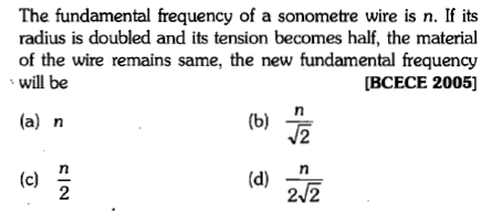 The fundamental frequency of a sonometre wire is n. If its radius is doubled and its tension becomes half, the material of the wire remains same, the new fundamental frequency will be IBCECE 2005] (a) n (b) (d) n 2 2/2