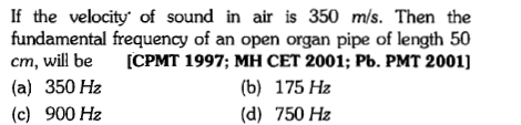 If the velocity' of sound in air is 350 mis. Then the fundamental frequency of an open organ pipe of length 50 cm, will be ICPMT 1997; MH CET 2001; Pb. PMT 2001] (a) 350 Hz (c) 900 Hz (b) 175 Hz (d) 750 Hz