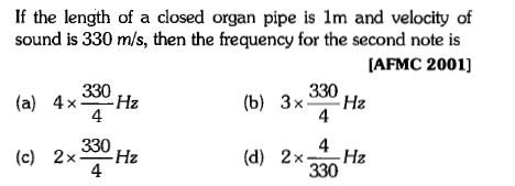 If the length of a closed organ pipe is 1m and velocity of sound is 330 m/s, then the frequency for the second note is (a) 4xHz (c) 2xHz AFMC 2001] 330 330 4 330 4 (b) 3xHz 4 330 (d) 2xH