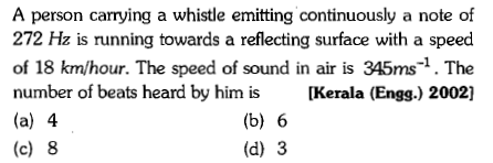 A person carrying a whistle emitting continuously a note of 272 Hz is running towards a reflecting surface with a speed of 18 km/hour. The speed of sound in air is 345ms-1. The number of beats heard by him is Kerala (Engg.) 2002] (a) 4 (c) 8 (b) 6 (d) 3