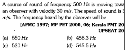 A source of sound of frequency 500 Hz is moving tow an observer with velocity 30 m/s. The speed of sound is mis. The frequency heard by the observer will be AFMC 1997; MP PET 2000, 06; Kerala PMT 20 UPSEAT 20 (a) 550 Hz (c) 530 Hz (b) 458.3 Hz (d) 545.5 Hz