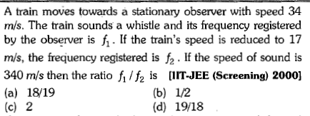 A train moves towards a stationary observer with speed 34 m/s. The train sounds a whistle and its frequency registered by the observer is If the train's speed is reduced to 17 m/s, the frequency registered is f. If the speed of sound is 1S creening) 2000] (a) 18/19 (c) 2 (d) 19/18
