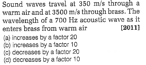 Sound waves travel at 350 m/s througn a warm air and at 3500 m/s through brass. The wavelength of a 700 Hz acoustic wave as it enters brass from warm air (a) increases by a factor 20 (b) increases by a factor 10 (c) decreases by a factor 20 (d) decreases by a factor 10 [20111