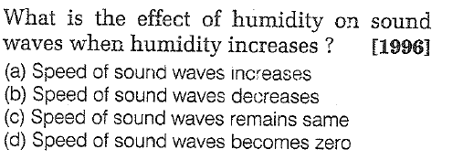 What is the effect of humidity on sound waves when humidity increases? [19961 (a) Speed of sound waves increases (b) Speed of sound waves decreases (c) Speed of sound waves remains same (d) Speed of sound waves becomes zero
