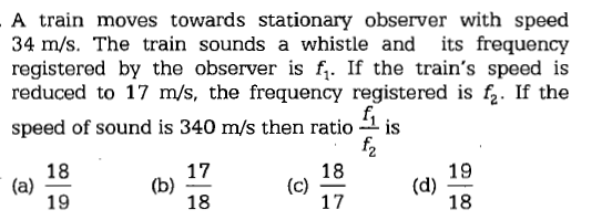 A train moves towards stationary observer with speed 34 m/s. The train sounds a whistle and its frequency registered by the observer is f,. If the train's speed is reduced to 17 m/s, the frequency registered is fi. If the speed of sound is 340 m/s then ratio is 18 17 19 18 17 18 19 (b) . 18