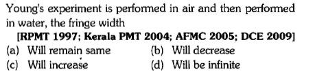 Young's experiment is performed in air and then performed in water, the fringe width RPMT 1997; Kerala PMT 2004; AFMC 2005; DCE 2009] (a) Will remain same (c) Will increase (b) Will decrease (d) Will be infinite