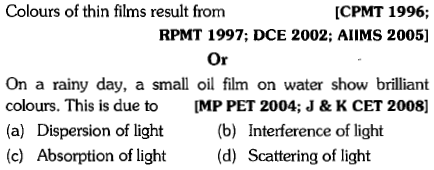 Colours of thin films result from [CPMT 1996; RPMT 1997; DCE 2002; AIIMS 2005] Or On a rainy day, a small oil film on water show brilliant colours. This is due to MP PET 2004; J & K CET 2008] (a) Dispersion of light(b) Interference of light (c) Absorption of light(d) Scattering of light