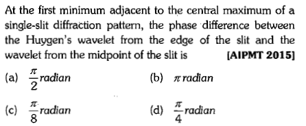 At the first minimum adjacent to the central maximum of a single-slit diffraction pattern, the phase difference between the Huygen's wavelet from the edge of the slit and the wavelet from the midpoint of the slit is (a) radian AIPMT 20151 (b) radian 2 (c) radian (d) Tradiarn 4