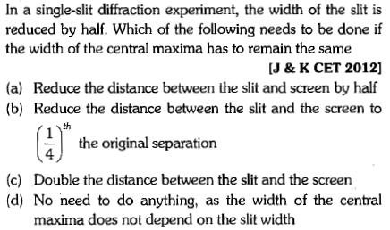 In a single-slit diffraction experiment, the width of the slit is reduced by half. Which of the following needs to be done if the width of the central maxima has to remain the same J & K CET 2012] (a) Reduce the distance between the slit and screen by half (b) Reduce the distance between the slit and the screen to th the original separation 4 (c) Double the distance between the slit and the screen (d) No need to do anything, as the width of the central maxima does not depend on the slit width