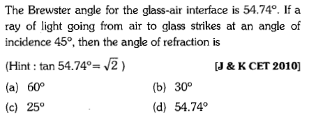 The Brewster angle for the glass-air interface is 54.74°. If a ray of light going from air to glass strikes at an angle of incidence 45°, then the angle of refraction is (Hint : tan 5474-J2 ) (a) 60° (c) 25° J & K CET 2010] (b) 300 (d) 54.74°