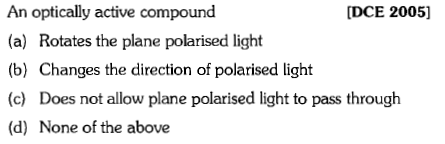 An optically active compound (a) Rotates the plane polarised light (b) Changes the direction of polarised light (c) Does not allow plane polarised light to pass through (d) None of the above [DCE 2005)