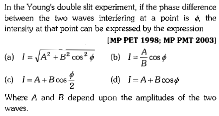 In the Young's double slit experiment, if the phase difference between the two waves interfering at a point is the intensity at that point can be expressed by the expression MP PET 1998; MP PMT 2003] (c) 1 = A + B cos (d) I=A+Bcosp Where A and B depend upon the amplitudes of the two waves