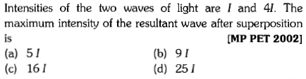 Intensities of the two waves of light are I and 41. The maximum intensity of the resultant wave after superposition is (a) 51 (c) 161 MP PET 2002] (b) 91 (d) 251