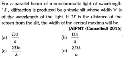 For a parallel beam of monochromatic light of wavelength , diffraction is produced by a single slit whose width 'd is of the wavelength of the light. If 'D' is the distance of the screen from the slit, the width of the central maxima will be AIPMT (Cancelled) 2015] (b) D 2Da 2D2