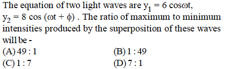 The equation of two light waves are y\ 6 cosot, y,-8 cos (ot + φ) . The ratio of maximum to minimum intensities produced by the superposition of these waves will be (A)49:1 (B)1:49