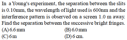 In a Young's experiment, the separation between the slits is 0.10mm, the wavelength oflight used is 600nm and the interference pattern is observed on a screen 1.0 m away. Find the separation between the successive bright fringes (A)6.6 mm (C)6m (B)6.0mm D)6 cm.