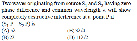 Two waves originating from source s1 and S2 having zero phase difference and common wavelength λ will show completely destructive interference at a point P if (S1 P-S2 P) is (A) 5X (B) 2λ (B)3/4 (D) 117/2