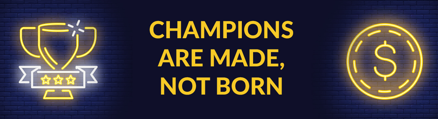 Champions Are Made, Not Born